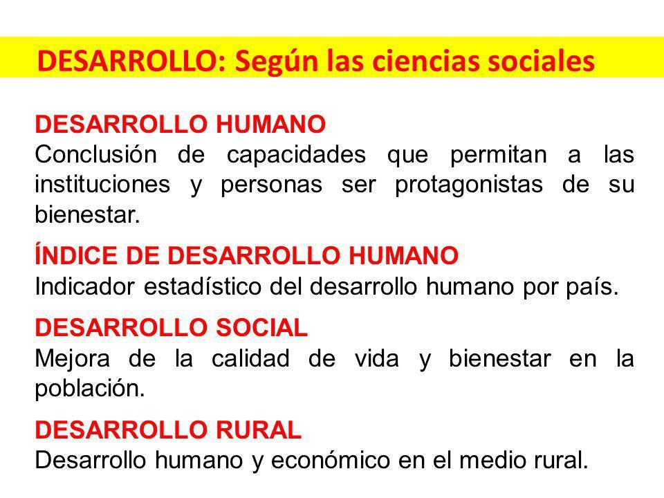 DESARROLLO: Según las ciencias sociales DESARROLLO HUMANO Conclusión de capacidades que permitan a las instituciones y personas ser protagonistas de su bienestar.