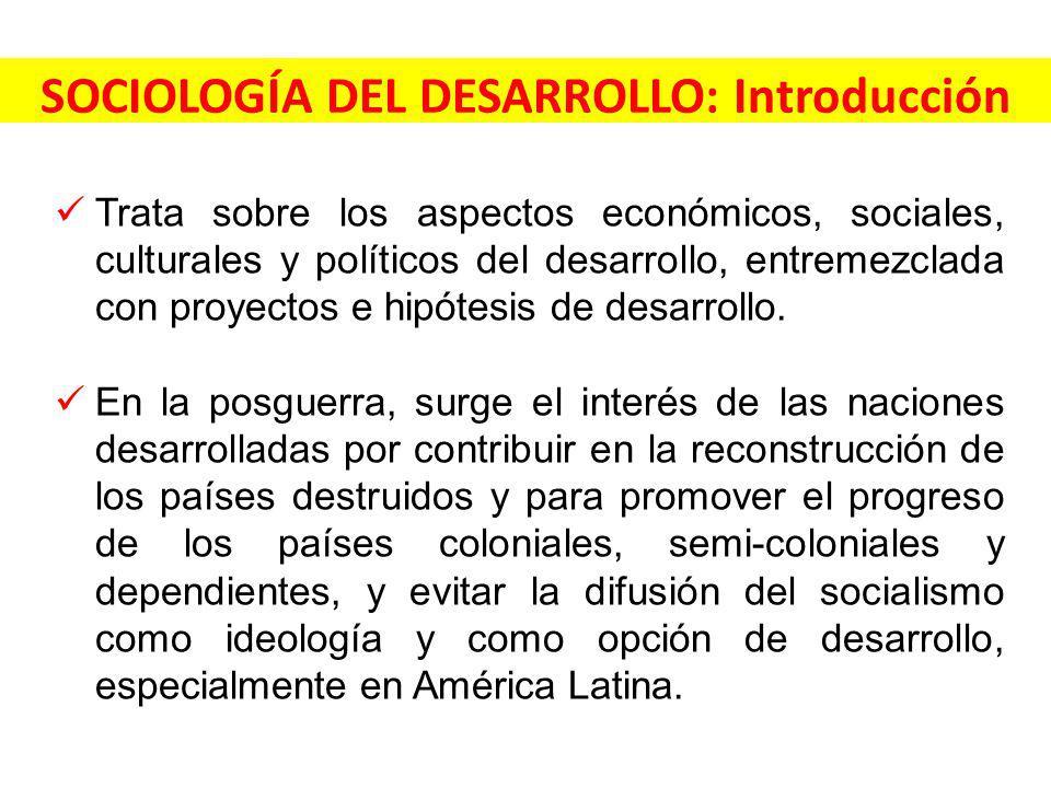 SOCIOLOGÍA DEL DESARROLLO: Introducción Trata sobre los aspectos económicos, sociales, culturales y políticos del desarrollo, entremezclada con proyectos e hipótesis de desarrollo.