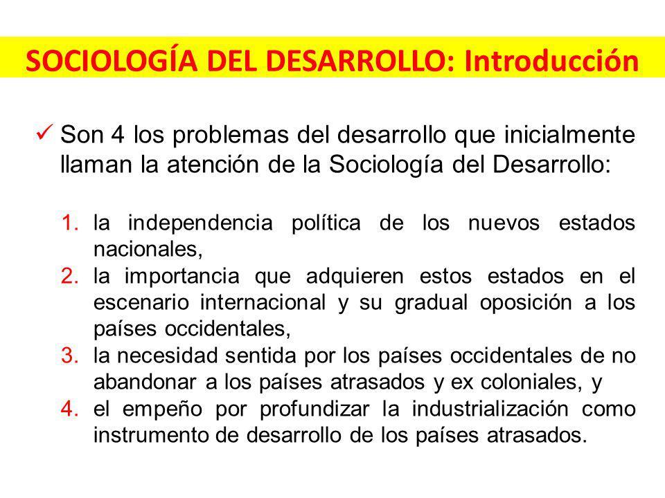 SOCIOLOGÍA DEL DESARROLLO: Introducción Son 4 los problemas del desarrollo que inicialmente llaman la atención de la Sociología del Desarrollo: 1.la i