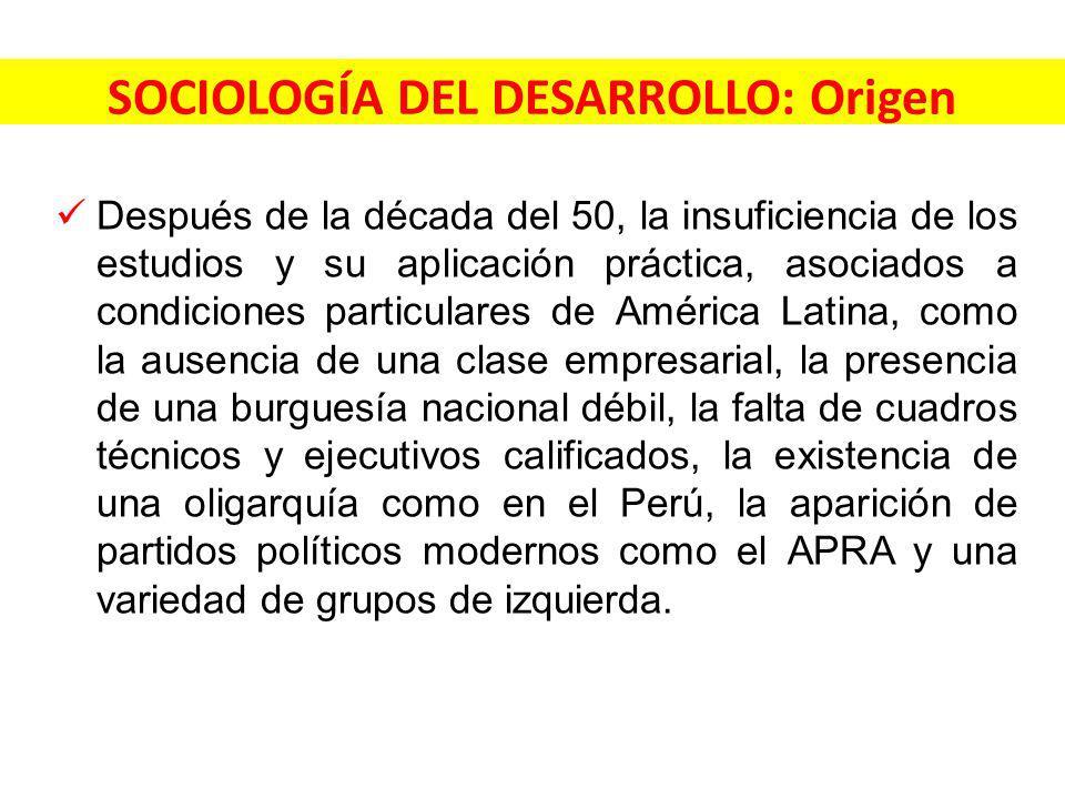 SOCIOLOGÍA DEL DESARROLLO: Origen Después de la década del 50, la insuficiencia de los estudios y su aplicación práctica, asociados a condiciones particulares de América Latina, como la ausencia de una clase empresarial, la presencia de una burguesía nacional débil, la falta de cuadros técnicos y ejecutivos calificados, la existencia de una oligarquía como en el Perú, la aparición de partidos políticos modernos como el APRA y una variedad de grupos de izquierda.