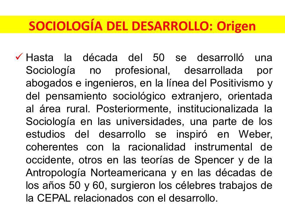 SOCIOLOGÍA DEL DESARROLLO: Origen Hasta la década del 50 se desarrolló una Sociología no profesional, desarrollada por abogados e ingenieros, en la línea del Positivismo y del pensamiento sociológico extranjero, orientada al área rural.