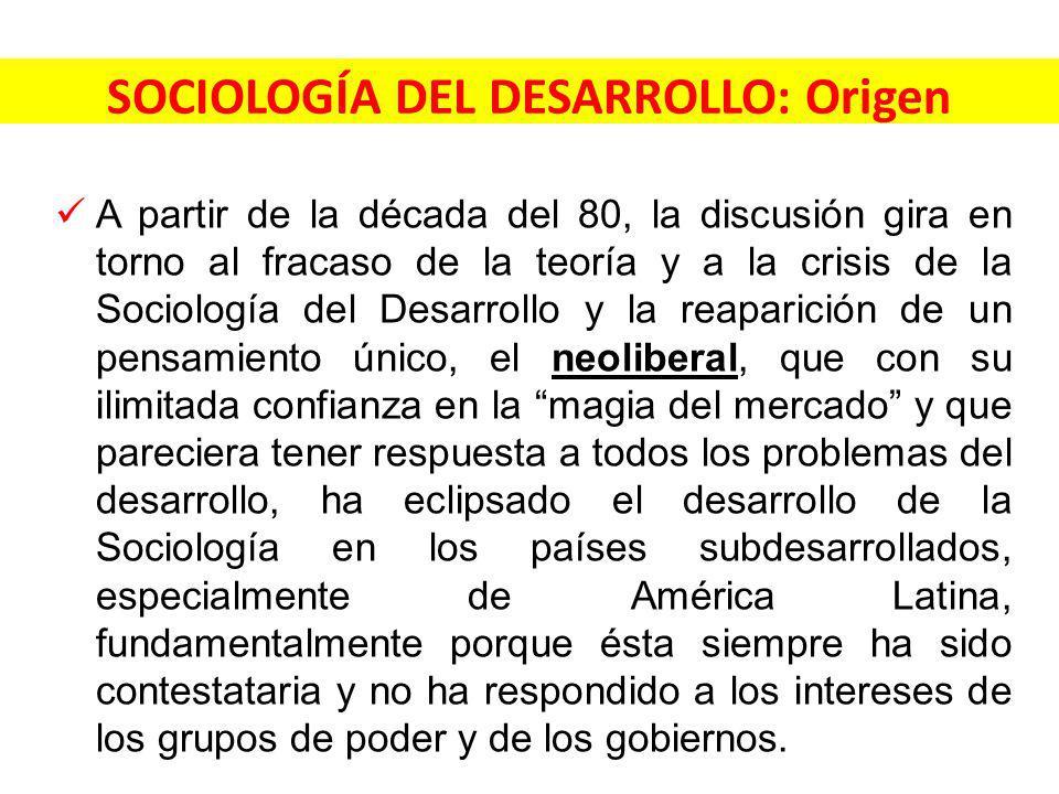 SOCIOLOGÍA DEL DESARROLLO: Origen A partir de la década del 80, la discusión gira en torno al fracaso de la teoría y a la crisis de la Sociología del