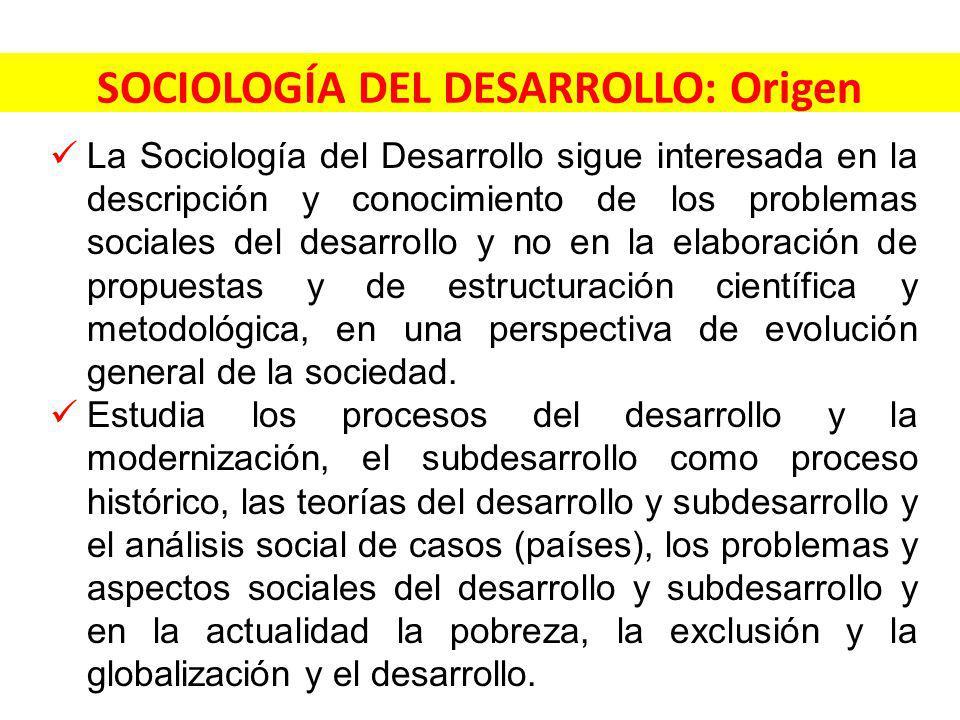 SOCIOLOGÍA DEL DESARROLLO: Origen La Sociología del Desarrollo sigue interesada en la descripción y conocimiento de los problemas sociales del desarrollo y no en la elaboración de propuestas y de estructuración científica y metodológica, en una perspectiva de evolución general de la sociedad.