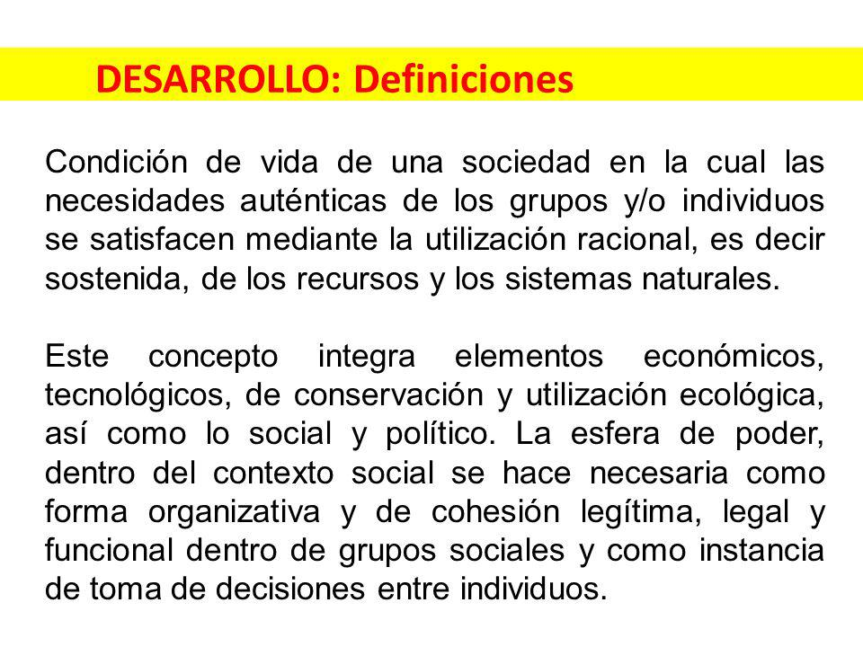 DESARROLLO: Definiciones Condición de vida de una sociedad en la cual las necesidades auténticas de los grupos y/o individuos se satisfacen mediante la utilización racional, es decir sostenida, de los recursos y los sistemas naturales.
