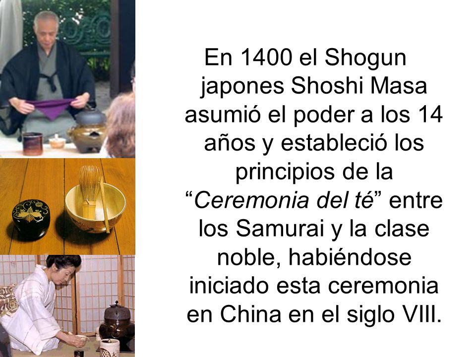 En 1400 el Shogun japones Shoshi Masa asumió el poder a los 14 años y estableció los principios de laCeremonia del té entre los Samurai y la clase noble, habiéndose iniciado esta ceremonia en China en el siglo VIII.