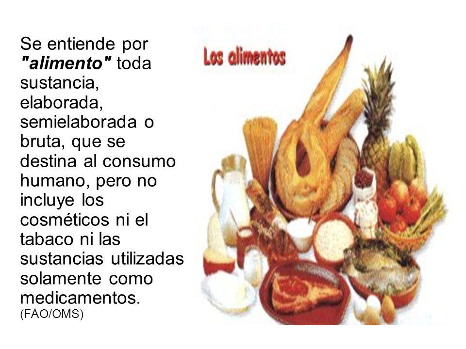 Se entiende por alimento toda sustancia, elaborada, semielaborada o bruta, que se destina al consumo humano, pero no incluye los cosméticos ni el tabaco ni las sustancias utilizadas solamente como medicamentos.