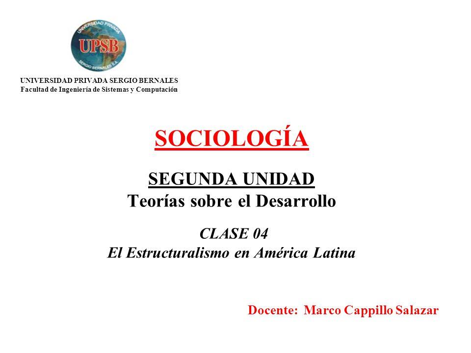 SOCIOLOGÍA SEGUNDA UNIDAD Teorías sobre el Desarrollo CLASE 04 El Estructuralismo en América Latina Docente: Marco Cappillo Salazar UNIVERSIDAD PRIVAD