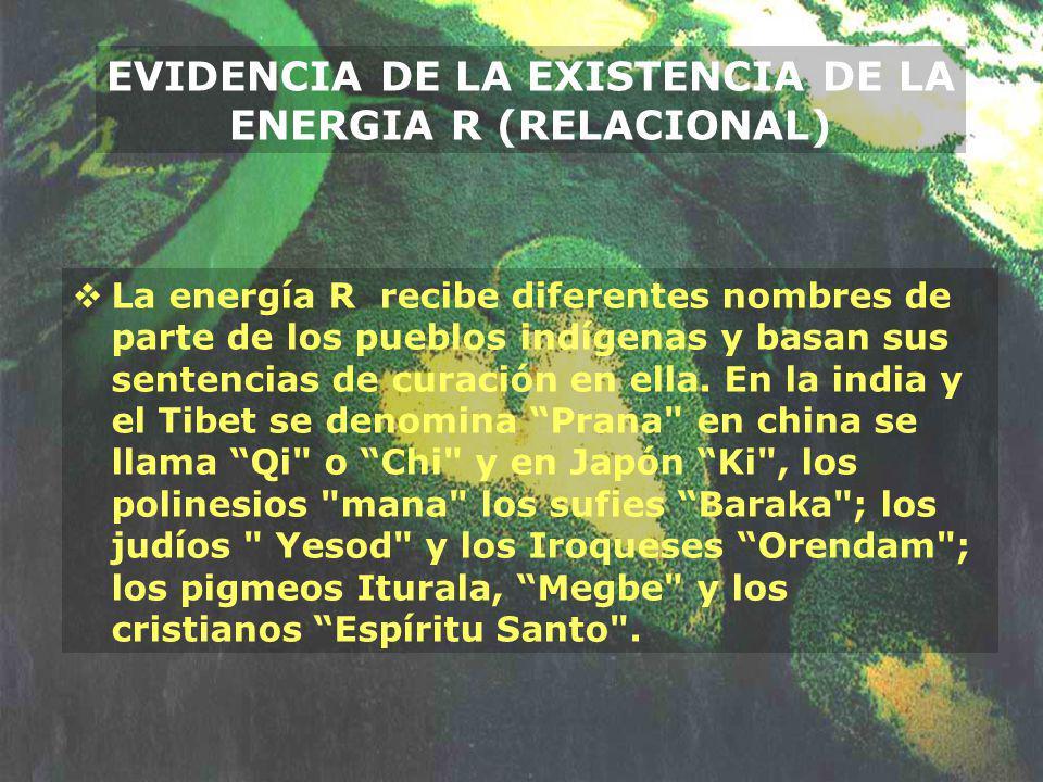 EVIDENCIA DE LA EXISTENCIA DE LA ENERGIA R (RELACIONAL) La energía R recibe diferentes nombres de parte de los pueblos indígenas y basan sus sentencia
