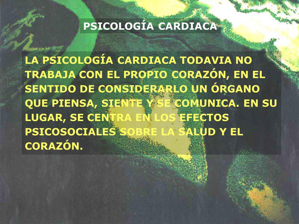 PSICOLOGÍA CARDIACA LA PSICOLOGÍA CARDIACA TODAVIA NO TRABAJA CON EL PROPIO CORAZÓN, EN EL SENTIDO DE CONSIDERARLO UN ÓRGANO QUE PIENSA, SIENTE Y SE C