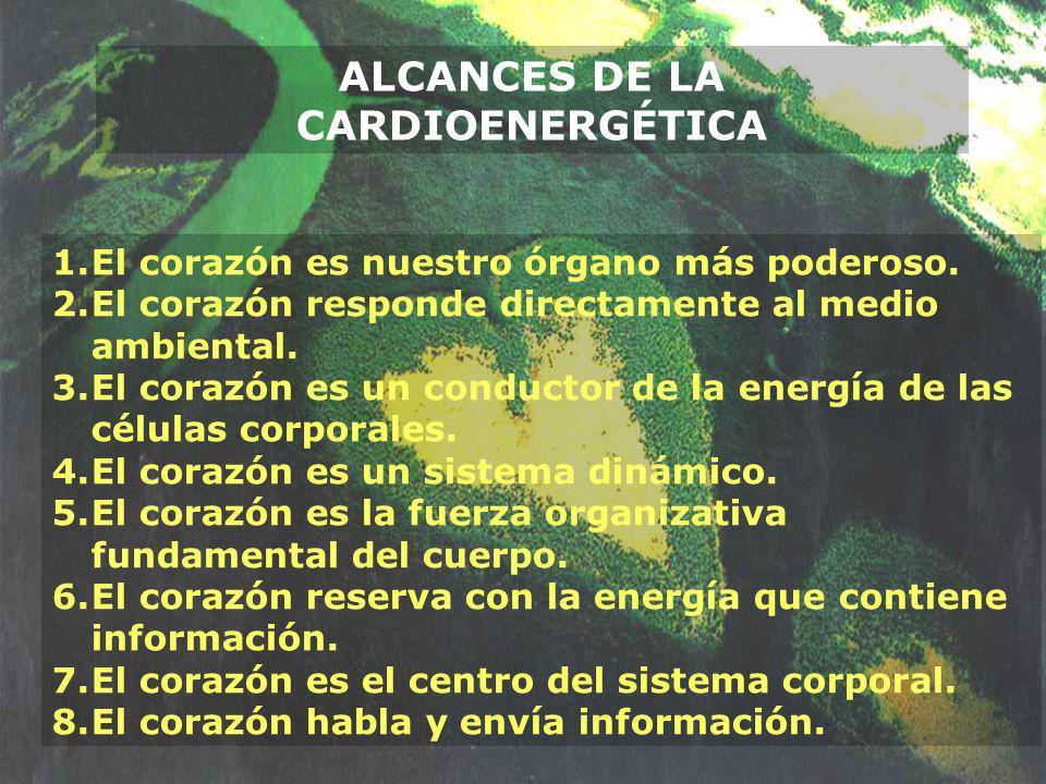 ALCANCES DE LA CARDIOENERGÉTICA 1.El corazón es nuestro órgano más poderoso. 2.El corazón responde directamente al medio ambiental. 3.El corazón es un