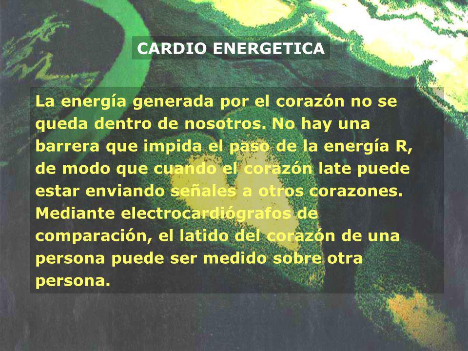 CARDIO ENERGETICA La energía generada por el corazón no se queda dentro de nosotros. No hay una barrera que impida el paso de la energía R, de modo qu
