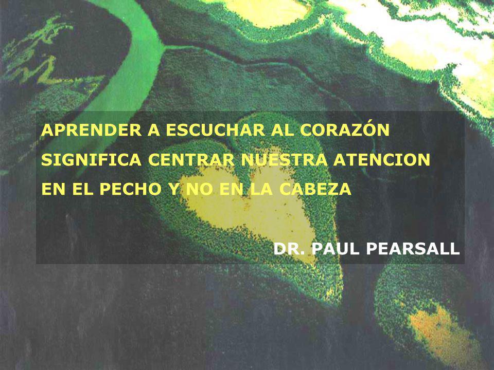 APRENDER A ESCUCHAR AL CORAZÓN SIGNIFICA CENTRAR NUESTRA ATENCION EN EL PECHO Y NO EN LA CABEZA DR. PAUL PEARSALL