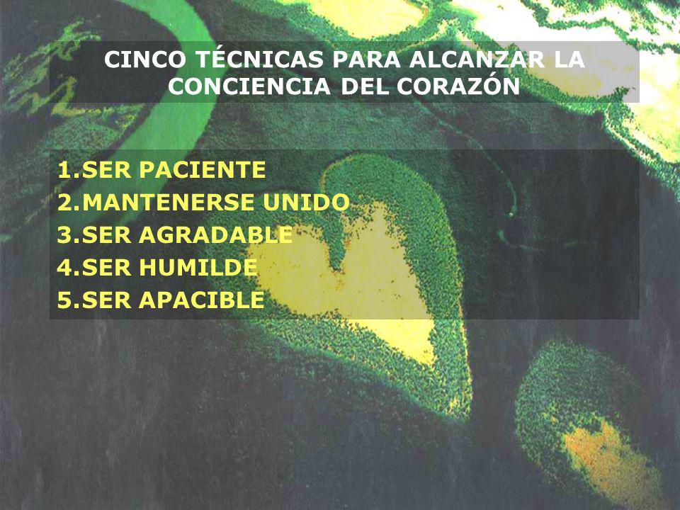 CINCO TÉCNICAS PARA ALCANZAR LA CONCIENCIA DEL CORAZÓN 1.SER PACIENTE 2.MANTENERSE UNIDO 3.SER AGRADABLE 4.SER HUMILDE 5.SER APACIBLE