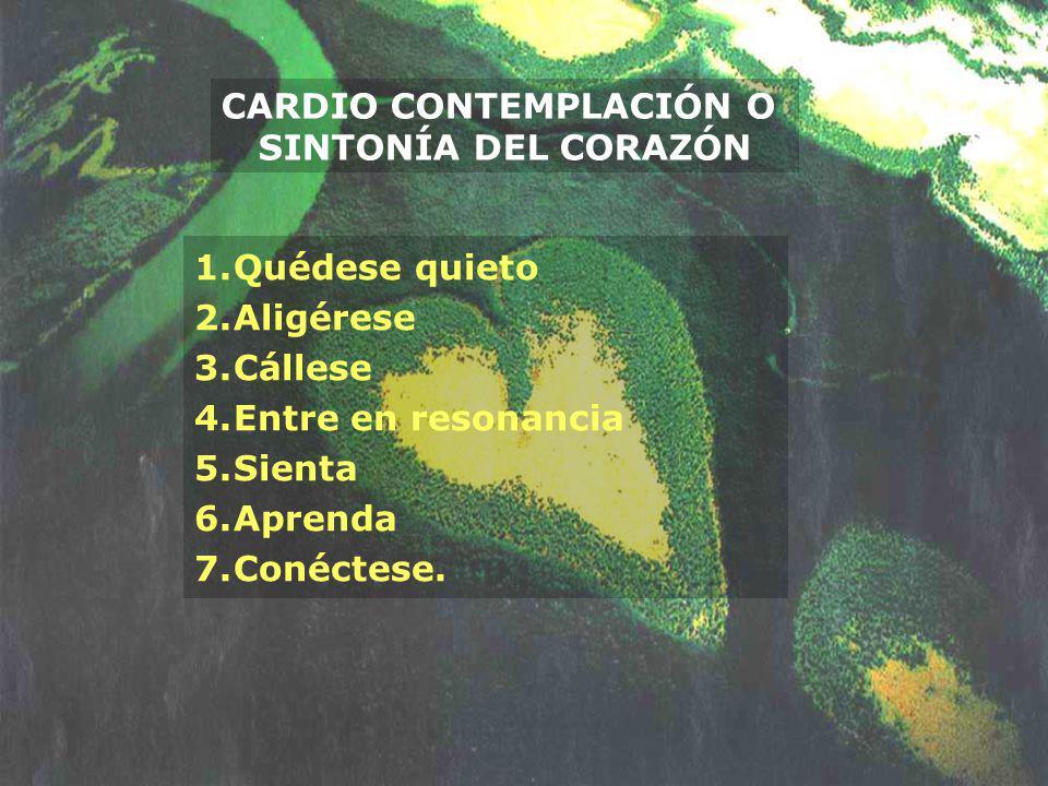 CARDIO CONTEMPLACIÓN O SINTONÍA DEL CORAZÓN 1.Quédese quieto 2.Aligérese 3.Cállese 4.Entre en resonancia 5.Sienta 6.Aprenda 7.Conéctese.