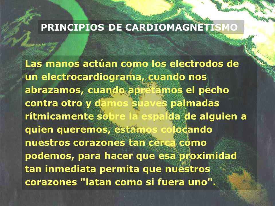 PRINCIPIOS DE CARDIOMAGNETISMO Las manos actúan como los electrodos de un electrocardiograma, cuando nos abrazamos, cuando apretamos el pecho contra o