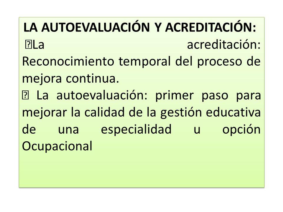 LA AUTOEVALUACIÓN Y ACREDITACIÓN: La acreditación: Reconocimiento temporal del proceso de mejora continua. La autoevaluación: primer paso para mejorar