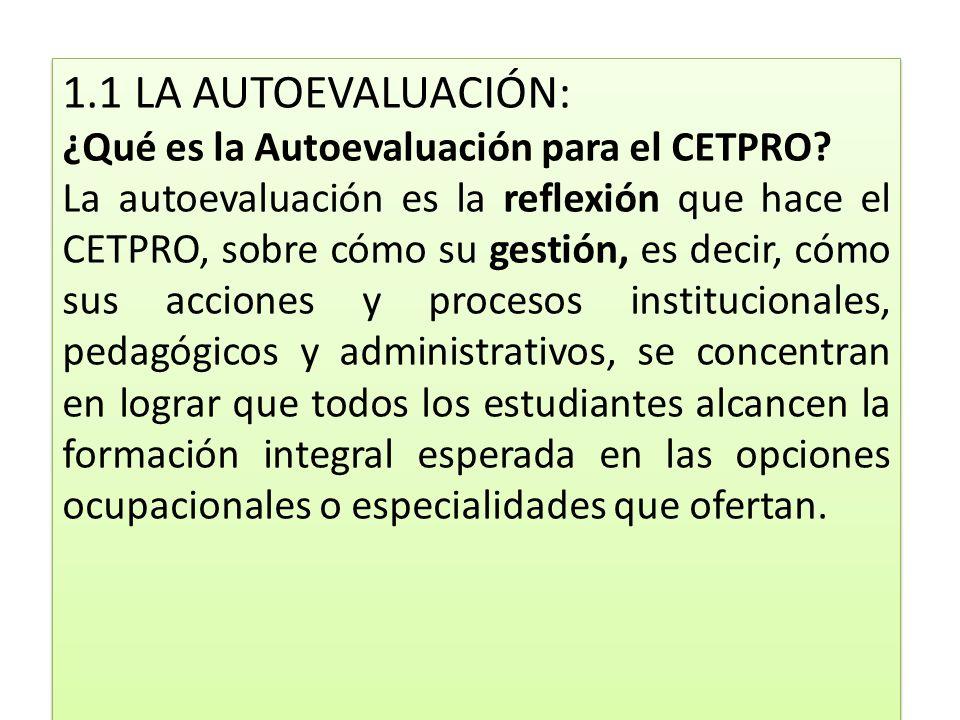 1.1 LA AUTOEVALUACIÓN: ¿Qué es la Autoevaluación para el CETPRO? La autoevaluación es la reflexión que hace el CETPRO, sobre cómo su gestión, es decir