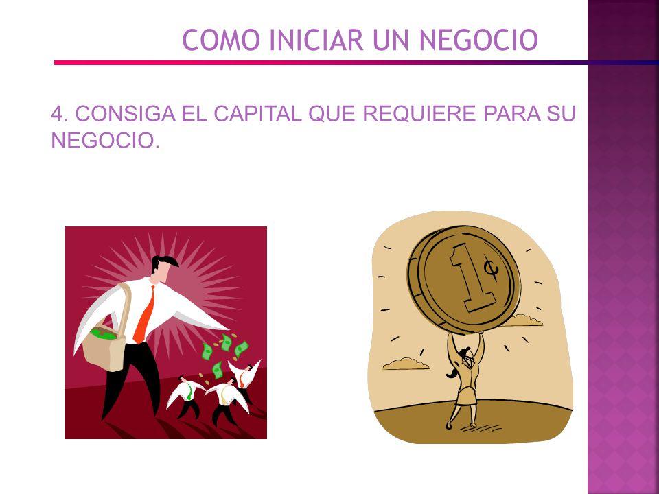 COMO INICIAR UN NEGOCIO 4. CONSIGA EL CAPITAL QUE REQUIERE PARA SU NEGOCIO.