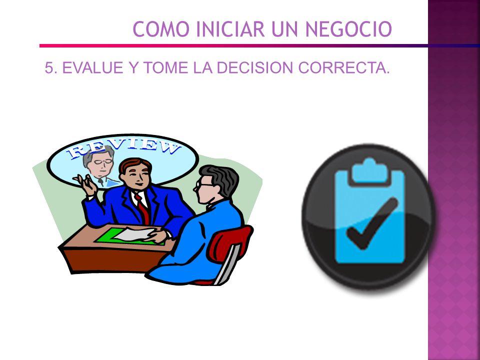 COMO INICIAR UN NEGOCIO 5. EVALUE Y TOME LA DECISION CORRECTA.