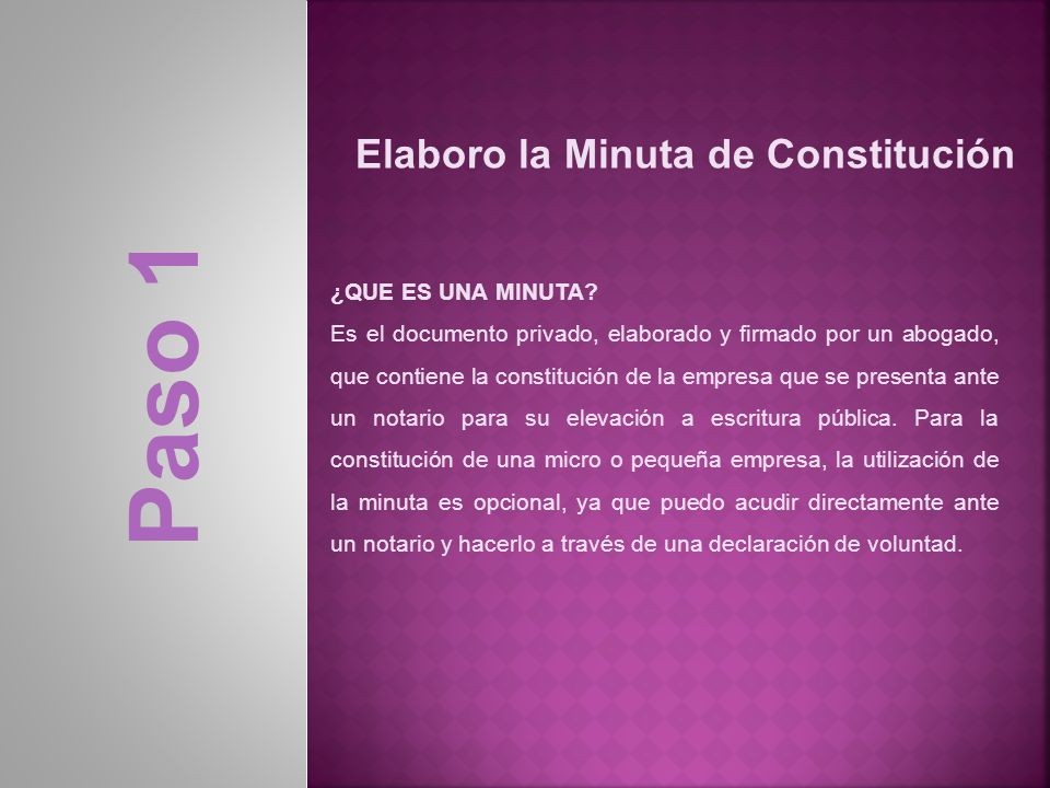 Elaboro la Minuta de Constitución Paso 1 ¿QUE ES UNA MINUTA? Es el documento privado, elaborado y firmado por un abogado, que contiene la constitución