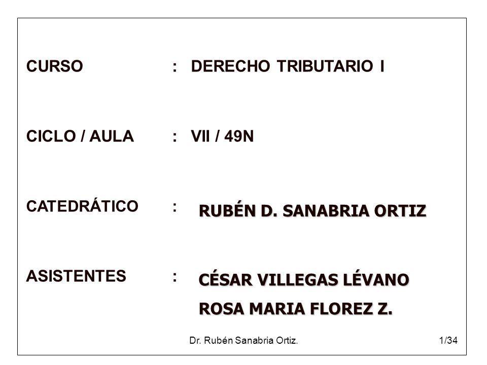 Dr. Rubén Sanabria Ortiz.1/34 CURSO: DERECHO TRIBUTARIO I CICLO / AULA: VII / 49N CATEDRÁTICO: ASISTENTES: RUBÉN D. SANABRIA ORTIZ CÉSAR VILLEGAS LÉVA