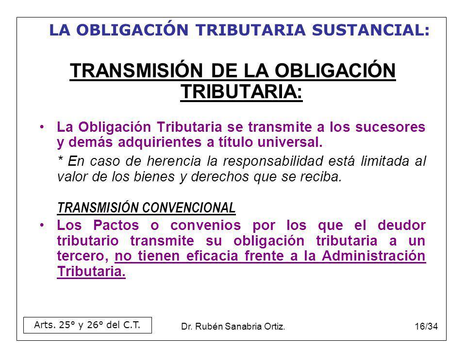 Dr. Rubén Sanabria Ortiz.16/34 TRANSMISIÓN DE LA OBLIGACIÓN TRIBUTARIA: La Obligación Tributaria se transmite a los sucesores y demás adquirientes a t