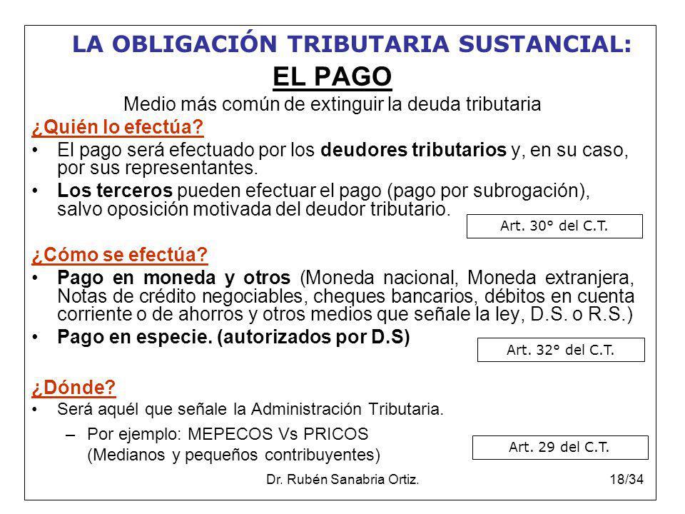 Dr. Rubén Sanabria Ortiz.18/34 EL PAGO Medio más común de extinguir la deuda tributaria ¿Quién lo efectúa? El pago será efectuado por los deudores tri