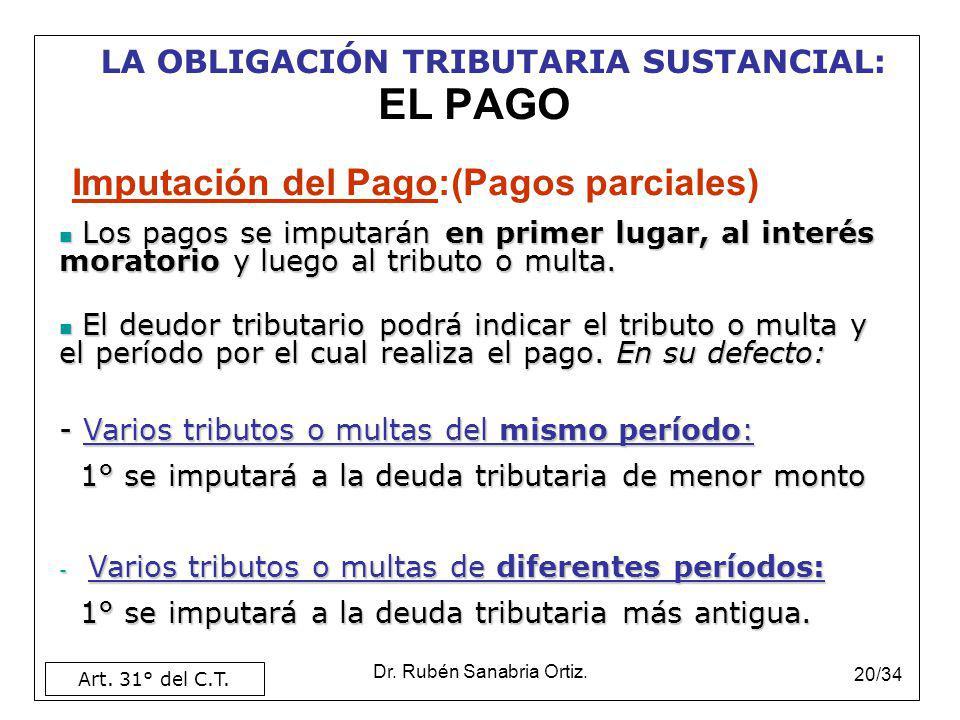 Dr. Rubén Sanabria Ortiz. 20/34 EL PAGO Imputación del Pago:(Pagos parciales) Art. 31° del C.T. LA OBLIGACIÓN TRIBUTARIA SUSTANCIAL: Los pagos se impu