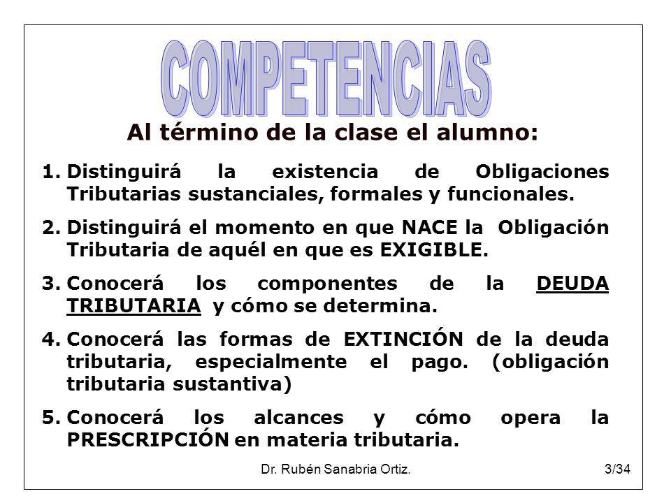 Dr. Rubén Sanabria Ortiz.3/34 Al término de la clase el alumno: 1.Distinguirá la existencia de Obligaciones Tributarias sustanciales, formales y funci