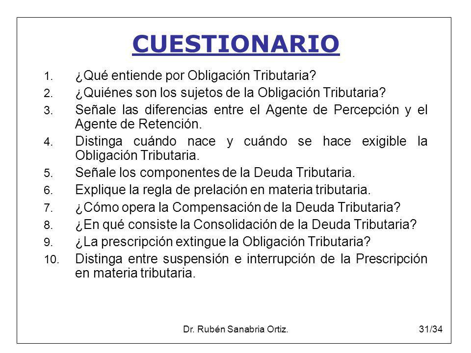 Dr. Rubén Sanabria Ortiz.31/34 CUESTIONARIO 1. ¿Qué entiende por Obligación Tributaria? 2. ¿Quiénes son los sujetos de la Obligación Tributaria? 3. Se