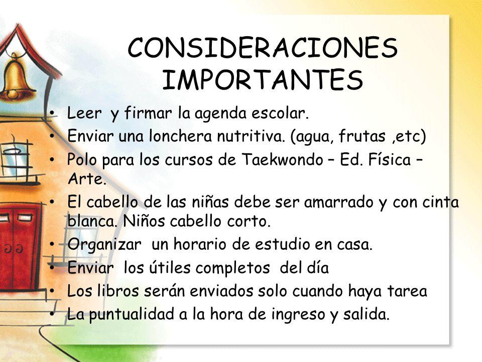 CONSIDERACIONES IMPORTANTES Leer y firmar la agenda escolar. Enviar una lonchera nutritiva. (agua, frutas,etc) Polo para los cursos de Taekwondo – Ed.
