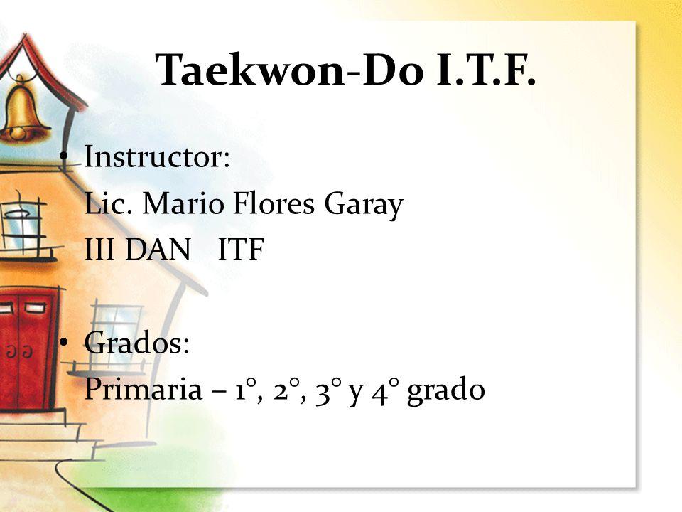 Taekwon-Do I.T.F. Instructor: Lic. Mario Flores Garay III DAN ITF Grados: Primaria – 1°, 2°, 3° y 4° grado