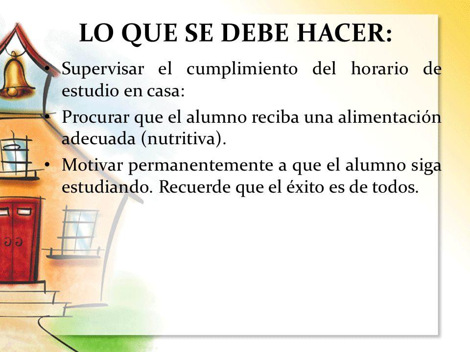 LO QUE SE DEBE HACER: Supervisar el cumplimiento del horario de estudio en casa: Procurar que el alumno reciba una alimentación adecuada (nutritiva).