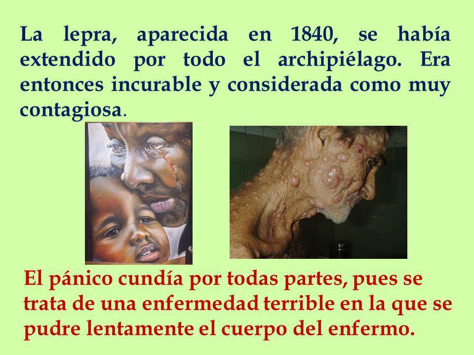 La lepra, aparecida en 1840, se había extendido por todo el archipiélago.