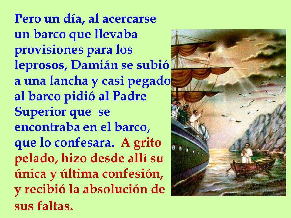 Pero un día, al acercarse un barco que llevaba provisiones para los leprosos, Damián se subió a una lancha y casi pegado al barco pidió al Padre Superior que se encontraba en el barco, que lo confesara.