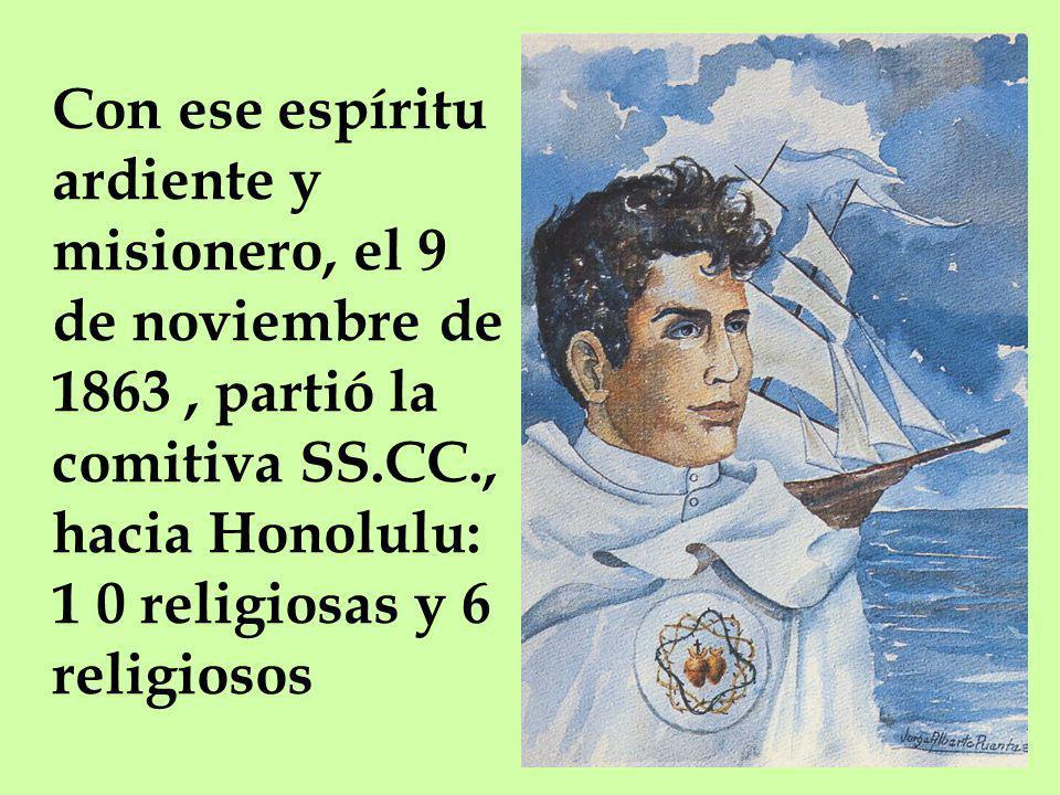 Con ese espíritu ardiente y misionero, el 9 de noviembre de 1863, partió la comitiva SS.CC., hacia Honolulu: 1 0 religiosas y 6 religiosos