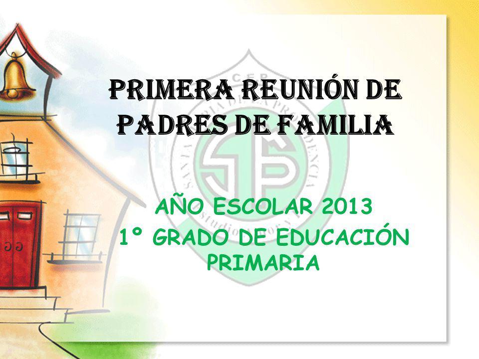 PRIMERA REUNIÓN DE PADRES DE FAMILIA AÑO ESCOLAR 2013 1º GRADO DE EDUCACIÓN PRIMARIA