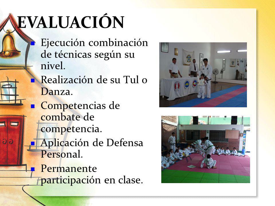 EVALUACIÓN Ejecución combinación de técnicas según su nivel. Realización de su Tul o Danza. Competencias de combate de competencia. Aplicación de Defe