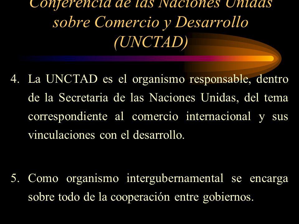 Conferencia de las Naciones Unidas sobre Comercio y Desarrollo (UNCTAD) 4.La UNCTAD es el organismo responsable, dentro de la Secretaria de las Nacion