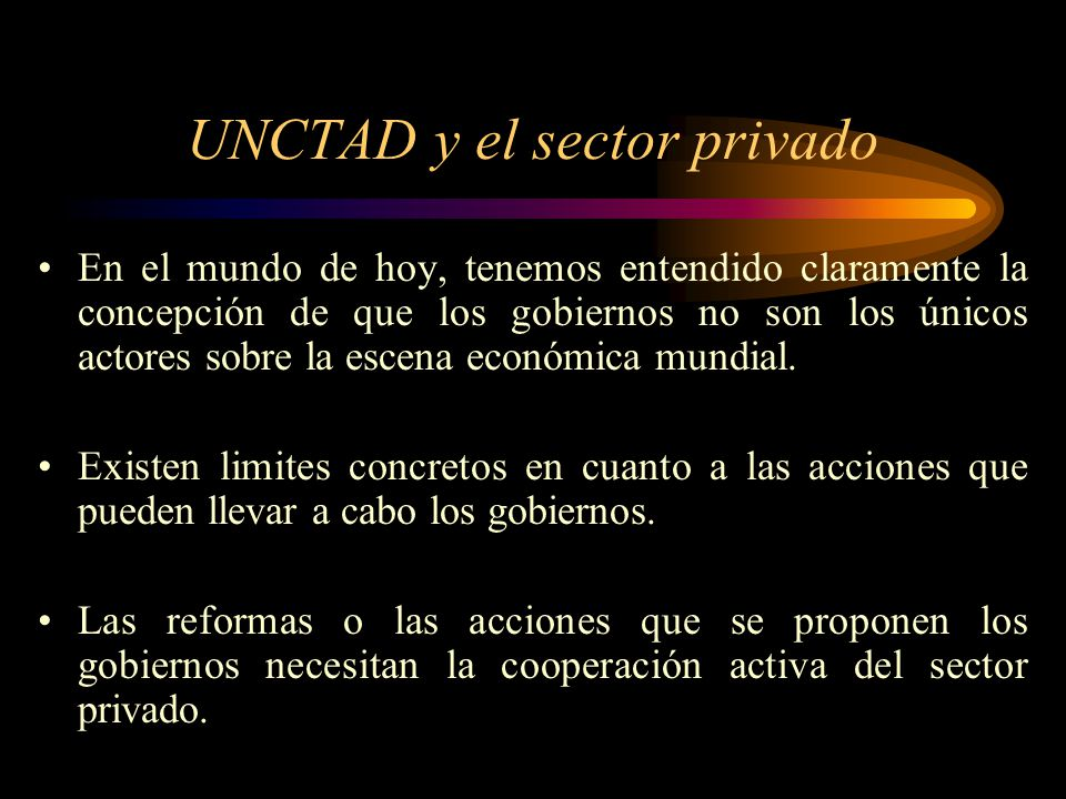 UNCTAD y el sector privado En el mundo de hoy, tenemos entendido claramente la concepción de que los gobiernos no son los únicos actores sobre la esce