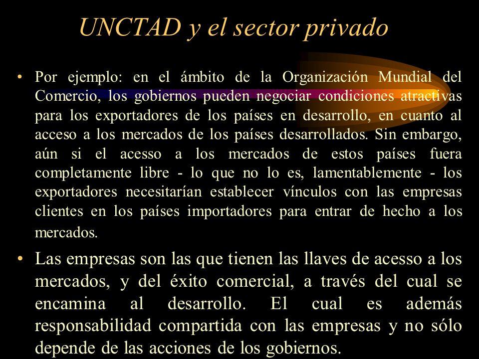 UNCTAD y el sector privado Por ejemplo: en el ámbito de la Organización Mundial del Comercio, los gobiernos pueden negociar condiciones atractivas par