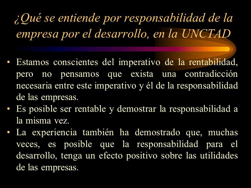 ¿Qué se entiende por responsabilidad de la empresa por el desarrollo, en la UNCTAD Estamos conscientes del imperativo de la rentabilidad, pero no pens