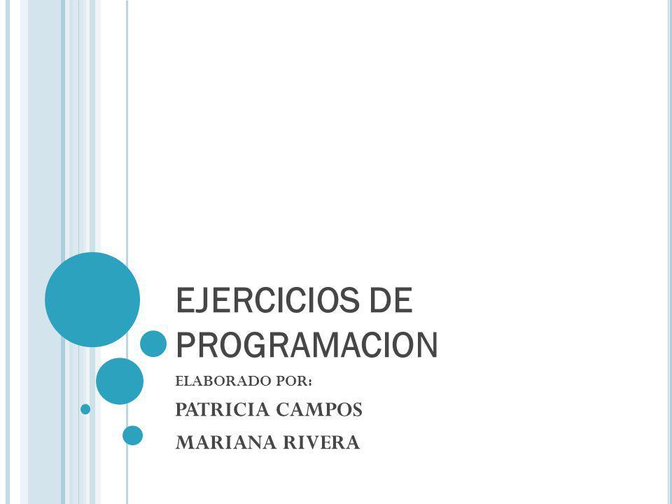 EJERCICIOS DE PROGRAMACION ELABORADO POR: PATRICIA CAMPOS MARIANA RIVERA