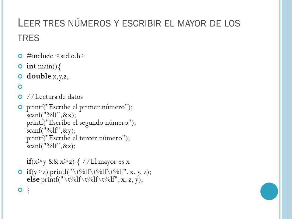 L EER TRES NÚMEROS Y ESCRIBIR EL MAYOR DE LOS TRES #include int main(){ double x,y,z; //Lectura de datos printf( Escribe el primer número ); scanf( %lf ,&x); printf( Escribe el segundo número ); scanf( %lf ,&y); printf( Escribe el tercer número ); scanf( %lf ,&z); if(x>y && x>z) { //El mayor es x if(y>z) printf( \t%lf\t%lf\t%lf , x, y, z); else printf( \t%lf\t%lf\t%lf , x, z, y); }