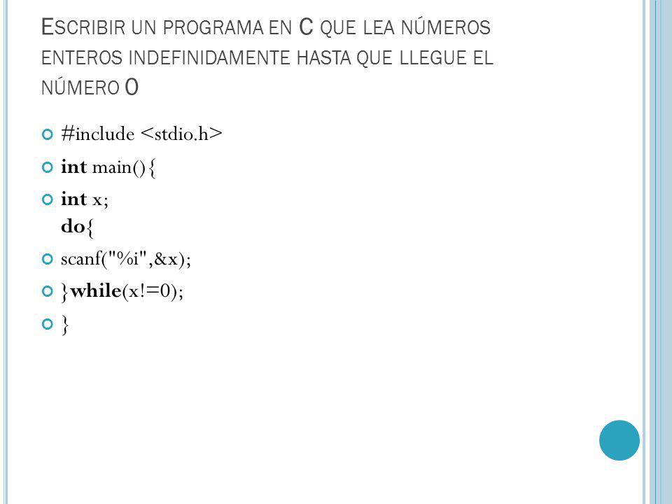 E SCRIBIR UN PROGRAMA EN C QUE LEA NÚMEROS ENTEROS INDEFINIDAMENTE HASTA QUE LLEGUE EL NÚMERO 0 #include int main(){ int x; do{ scanf( %i ,&x); }while(x!=0); }