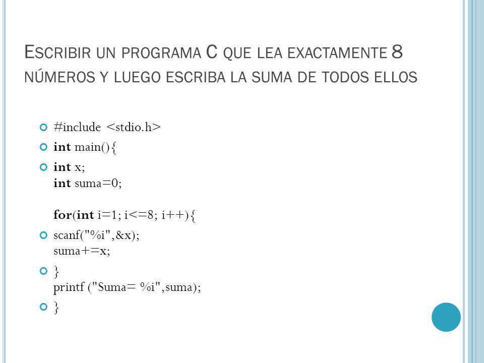 E SCRIBIR UN PROGRAMA C QUE LEA EXACTAMENTE 8 NÚMEROS Y LUEGO ESCRIBA LA SUMA DE TODOS ELLOS #include int main(){ int x; int suma=0; for(int i=1; i<=8; i++){ scanf( %i ,&x); suma+=x; } printf ( Suma= %i ,suma); }