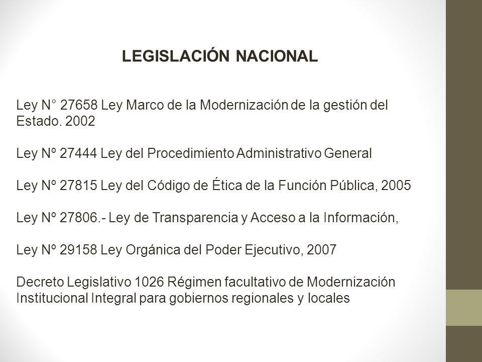 LEGISLACIÓN NACIONAL Ley N° 27658 Ley Marco de la Modernización de la gestión del Estado. 2002 Ley Nº 27444 Ley del Procedimiento Administrativo Gener