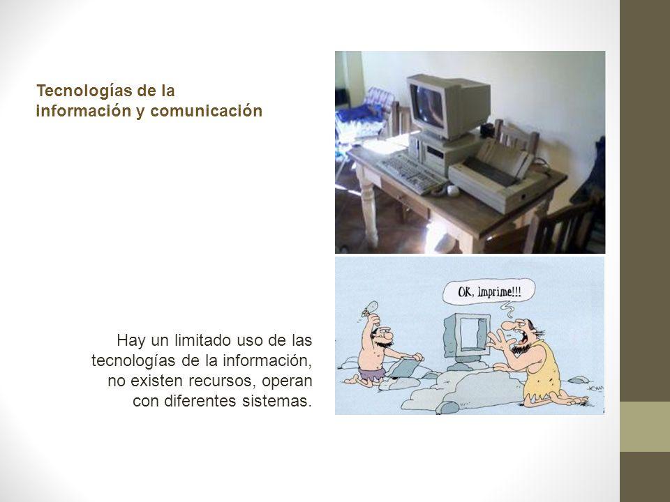 Tecnologías de la información y comunicación Hay un limitado uso de las tecnologías de la información, no existen recursos, operan con diferentes sist
