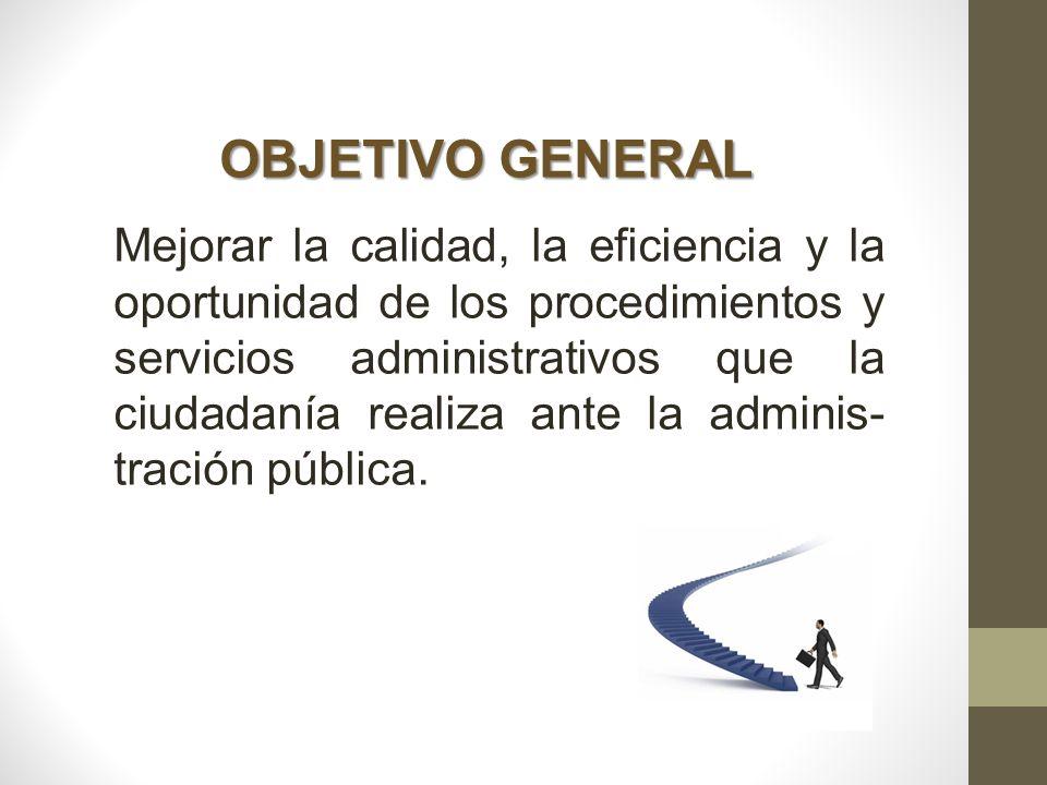 OBJETIVO GENERAL Mejorar la calidad, la eficiencia y la oportunidad de los procedimientos y servicios administrativos que la ciudadanía realiza ante l