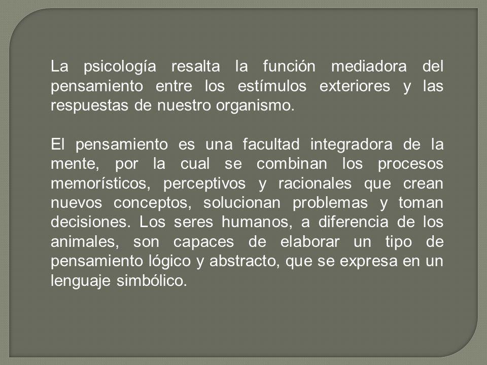 La psicología resalta la función mediadora del pensamiento entre los estímulos exteriores y las respuestas de nuestro organismo. El pensamiento es una